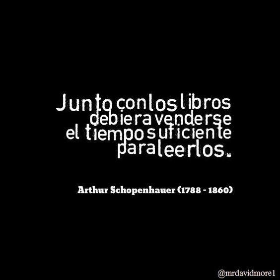 Junto con los libros debiera venderse el tiempo suficiente para leerlos. Arthur Schopenhauer (1788 - 1860). Filósofo alemán.