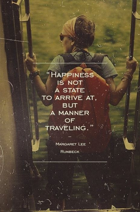 "Quotes inspiration - ""Happiness is not a state to arrive at, but a manner of traveling"" - Margaret Lee"
