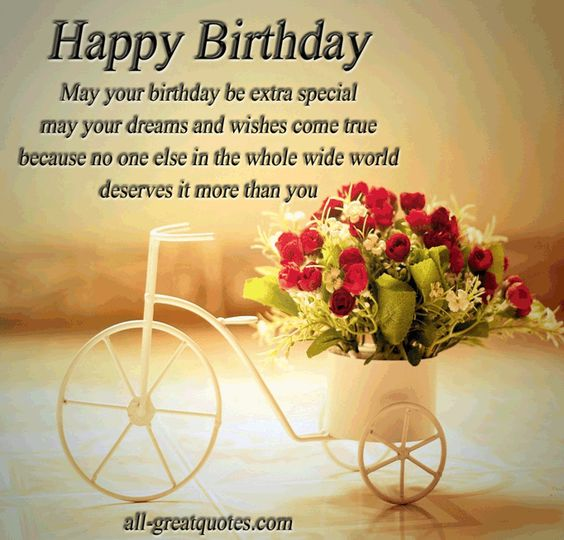 Happy Birthday .. May your birthday be extra special, may your dreams and wishes come true, because no one else in the whole wide world, deserves it more than you - Happy Birthday Wishes - Greetings: