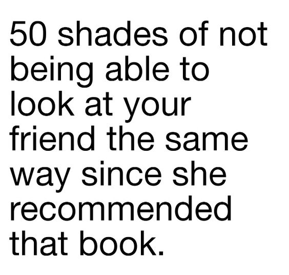 OR in my case, my Mom. She's never been an avid reader like myself, but she read all 3 of the 50 Shades books in record time.
