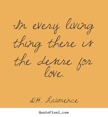 D.H. Lawrence Quotes - In every living thing there is the desire for love.