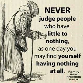 Never judge people who have little to nothing, as one day you may find yourself having nothing at all.: