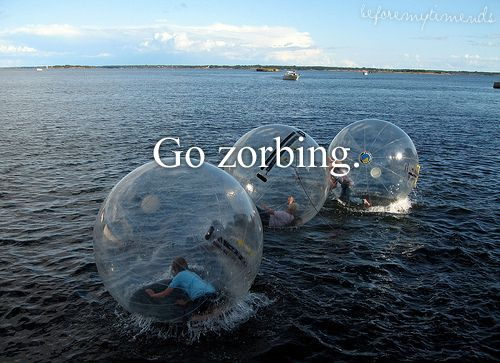Go zorbing. except I would be worried that it would float out to sea and then get popped by a shark or puffer fish...