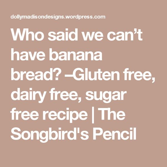 Who said we can't have banana bread? –Gluten free, dairy free, sugar free recipe | The Songbird's Pencil