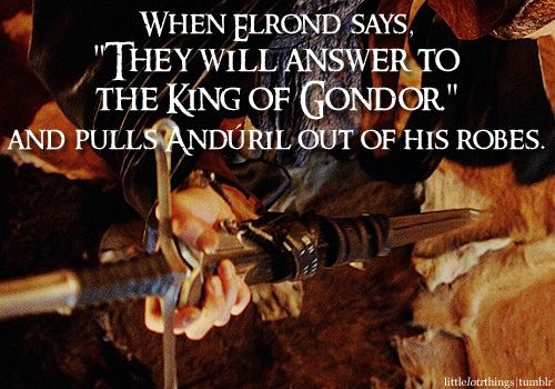 """When Elrond says, """"They will answer to the King of Gondor."""" and pulls Andúril out of his robes.  Suggested by:sleepysarahzzz."""