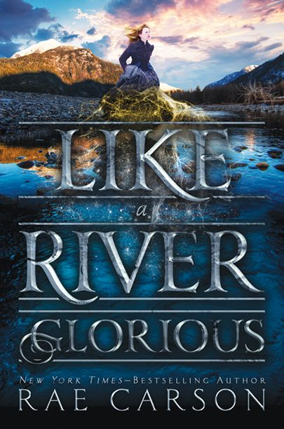 LIKE A RIVER GLORIOUS by Rae Carson - on sale September 27, 2016