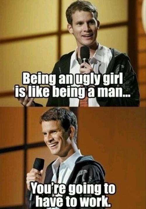 Eine hässliche Frau ist wie ein Mann: Sie muss arbeiten.