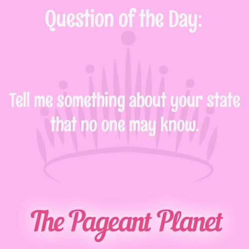 Today's Pageant Question Of The Day is: Tell me something about your state that no one may know.   Why this question was asked: This type of question could be asked during a one-on-one pageant interview or during an onstage question portion of a pageant. Judges want to see that you know about the state you will be representing.