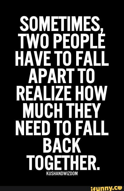 Sometimes Two People Have T0 Fall Apart T0 Realize How Much They Need To Fall Back Together Uuuuuuuuuuuuu Ifunny Life Quotes Relationship Quotes True Quotes