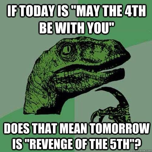 """If today is """"May the 4th be with you"""", does that mean tomorrow is """"Revenge of the 5th""""?"""
