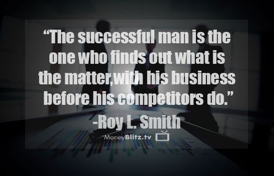 The successful man is the one who finds out what is the matter, with his business before his competitors do. -Roy L. Smith