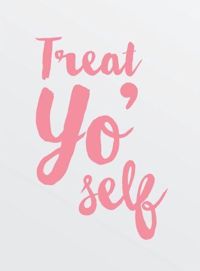 Treat yo' self.