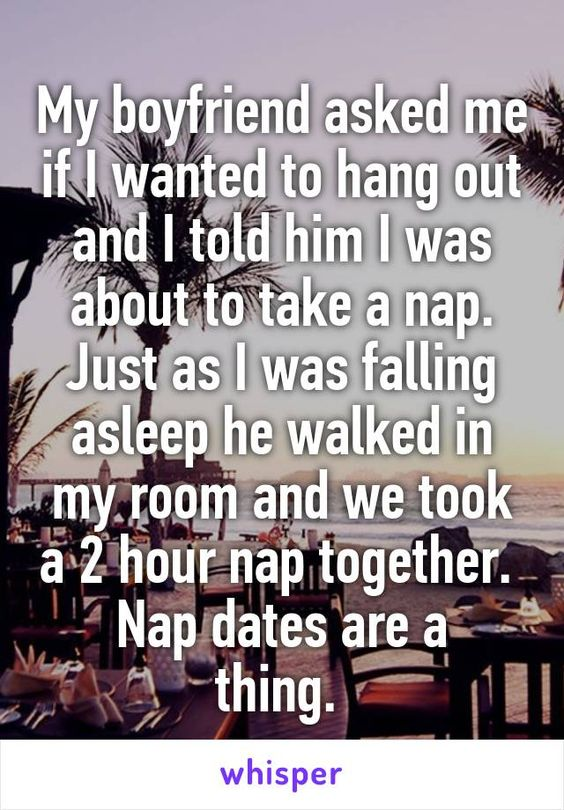 My boyfriend asked me if I wanted to hang out and I told him I was about to take a nap. Just as I was falling asleep he walked in my room and we took a 2 hour nap together.  Nap dates are a thing.