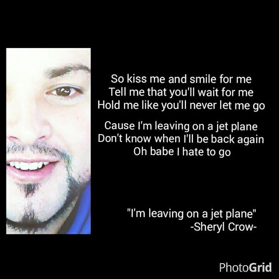 "So kiss me and smile for me  Tell me that you'll wait for me  Hold me like you'll never let me go  Cause I'm leaving on a jet plane  Don't know when I'll be back again  Oh babe I hate to go    ""I'm leaving on a jet plane"" -Sheryl Crow-"
