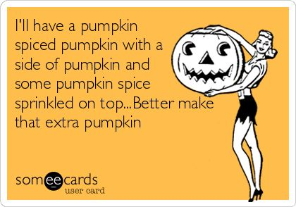 I'll have a pumpkin spiced pumpkin with a side of pumpkin and some pumpkin spice sprinkled on top...Better make that extra pumpkin.: