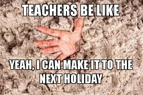 Teachers Be Like Yeah I Can Make It To The Next Holiday Make A Meme Teachers Be Like Teacher Memes Funny Teacher Quotes Funny