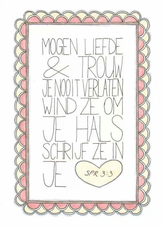 Spreuken 3:3, NBV Mogen liefde en trouw je nooit verlaten, wind ze om je hals, schrijf ze in je hart