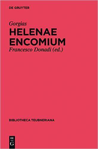 Helenae Encomium / Gorgias. Gorgiae Leontini in Helenam laudatio / Petrus Bembus ; edidit Francesco Donadi ; glossariolum graeco-latinum adiunxit Antonia Marchiori - Berlin : De Gruyter, 2015