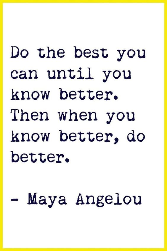 On parenting and life…. Do the best you can until you know better.  Then when you know better, do better. -Maya Angelou