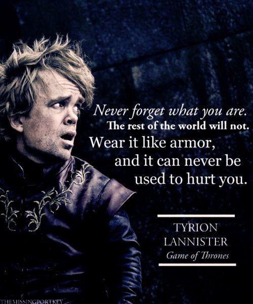 Tyrion: Déjame darte un consejo bastardo, nunca olvides qué eres, porque desde luego el mundo no lo va a olvidar. Conviértelo en tu mejor arma, así nunca será tu punto débil. Úsalo como armadura y nadie podrá utilizarlo para herirte.  Jon Snow: ¿Qué demonios sabes tú sobre ser un bastardo?  Tyrion: Todos los enanos somos bastardos a los ojos de su padre.