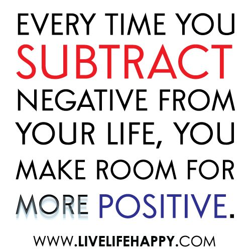 Every time you subtract negative from your life, you make room for more positive  #quote