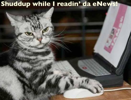 Shuddup while I readin' da eNews!