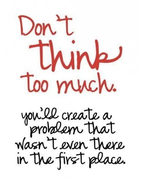Don't think too much. You'll create a problem that wasn't there in the first place. — #MindBodySpirit. Brought to you by SunGoddess Magazine: Igniting the Powerful Goddess WIthin http://sungoddessmagazine.com