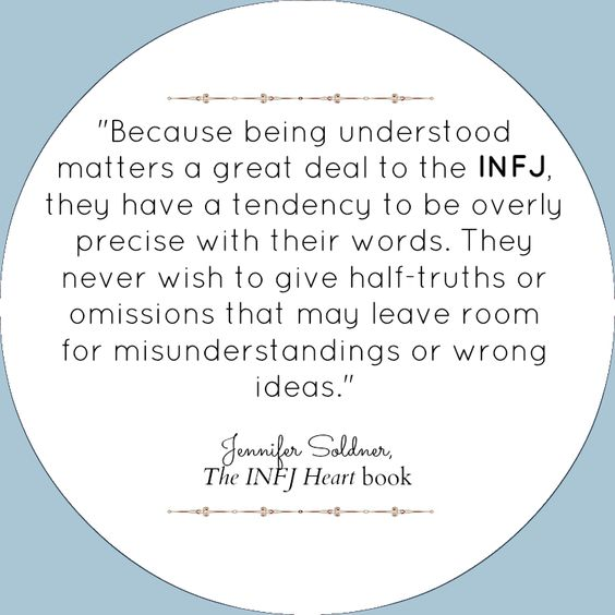 Because being understood matters a great deal to the INFJ, they have a tendency to be overly precise with their words.  They never wish to give half-truths or omissions that may leave room for misunderstandings or wrong ideas.