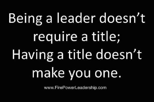 Being a leader doesn't require a title; having a title doesn't make you one.:
