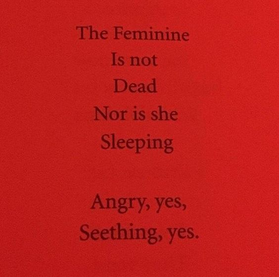 The Feminine Is not Dead Nor is she Sleeping // Angry, yes, Seething, yes.