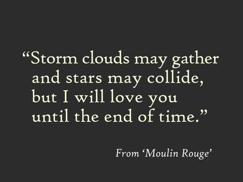 Storm clouds may gather and stars may collide. but I will love you until the end of time.