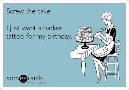 Screw the cake. I just want a badass tattoo for my birthday.   Birthday Ecard   someecards.com