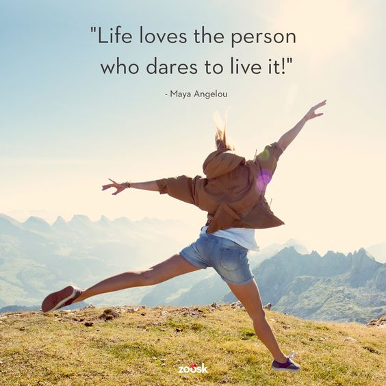 """Life loves the person who dares to live it."" – Maya Angelou:"
