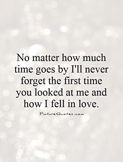 No matter how much time goes by I'll never forget the first time you looked at me and how I fell in love. Picture Quotes.: