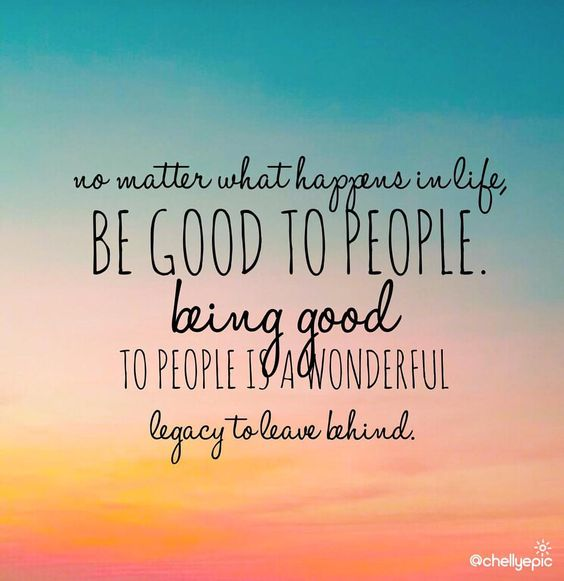 Be good to people. Being good to people is a wonderful legacy to leave behind.  Be the reason someone believes in the goodness of people.  @chellyepic