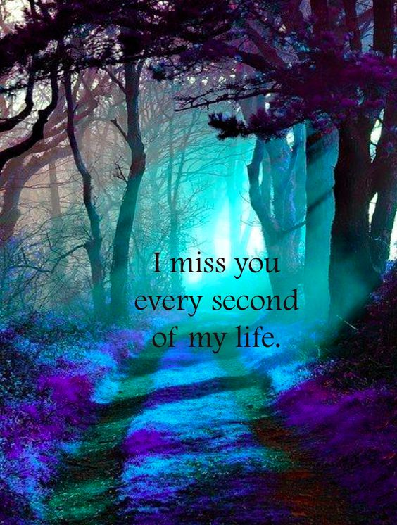 I miss you so and I will love you every second of my life and beyond eternity