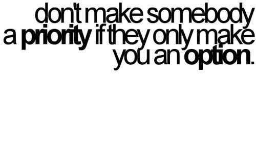 Don't make someone a priority if they only make you an option.