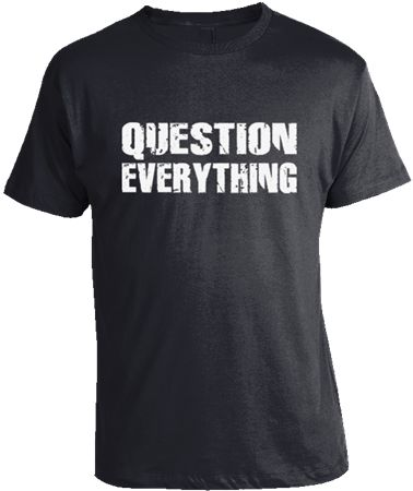 """Question Everything"" T-Shirt by Epicdelusion. 100% Cotton. Only $17.95! Get any 2 Shirts for $30 or 5 for $60! www.epicdelusion.com"