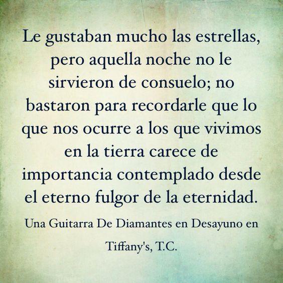 """""""Le gustaban mucho las estrellas, pero aquella noche no le sirvieron de consuelo; no bastaron para recordarle que lo que nos ocurre a los que vivimos en la tierra carece de importancia contemplado desde el eterno fulgor de la eternidad"""" / Una Guitarra de Diamantes en Desayuno en Tiffany's, Truman Capote"""