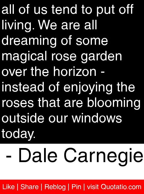 all of us tend to put off living. We are all dreaming of some magical rose garden over the horizon - instead of enjoying the roses that are blooming outside our windows today. - Dale Carnegie #quotes #quotations: