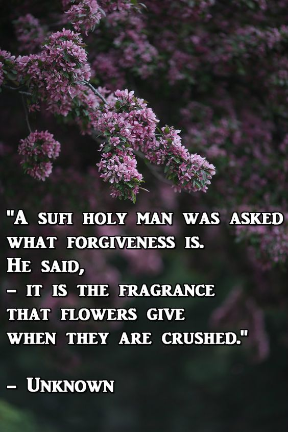 """A sufi holy man was asked what forgiveness is. He said, - it is the fragrance that flowers give when they are crushed."" - Unknown"