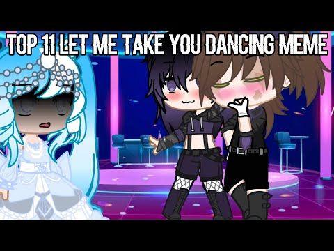 Top 11 Let Me Take You Dancing Meme Gacha Club Gacha Life Youtube Memes Best Songs Dance