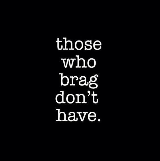 I Brag Different Quotes: Those Who Brag, Dont Have. This Is Soooooo True I Know
