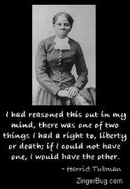 """You'll be free or die!""  -Harriet Tubman's motto when a runaway had second thoughts about escaping a life of slavery"