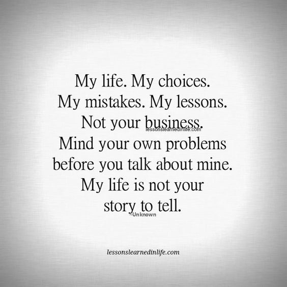 My life.  My choices.  My problems. My mistakes.  My lessons. Not your business. Mind your own problems before you talk about mine. My life is not your story to tell. Lessons Learned In Life: