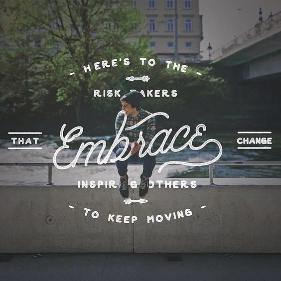 """Here's to the risk takers that embrace change, inspiring others to keep moving."" 