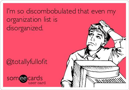 Im so discombobulated that even my organization list is disorganized. @Full of it....