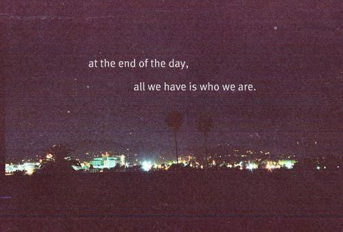 at the end of the day, all we have is who we are.