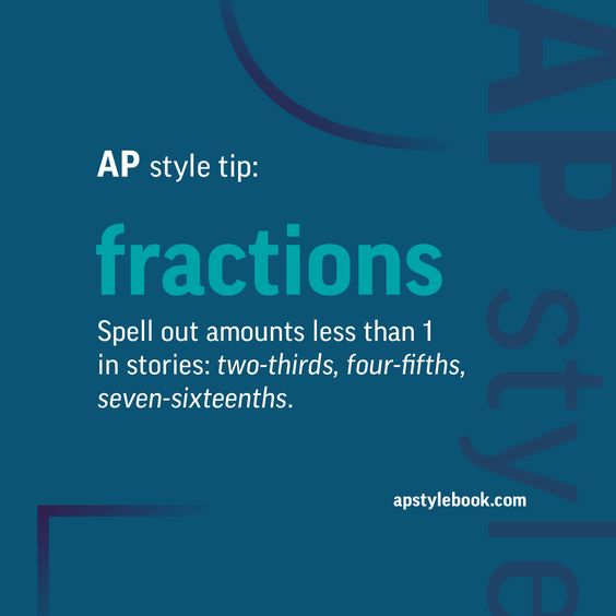 AP style tip: Spell out amounts less than 1 in stories, using hyphens between the words: two-thirds, four-fifths, seven-sixteenths, etc. Use figures for precise amounts larger than 1, converting to decimals whenever practical. When using fractional characters, remember that most newspaper type fonts can set only 1/8, 1/4, 3/8, 1/2, 5/8, 3/4 and 7/8 as one unit; for mixed numbers, use 1 1/2, 2 5/8, etc. with a full space between the whole number and the fraction. Other fractions require a…