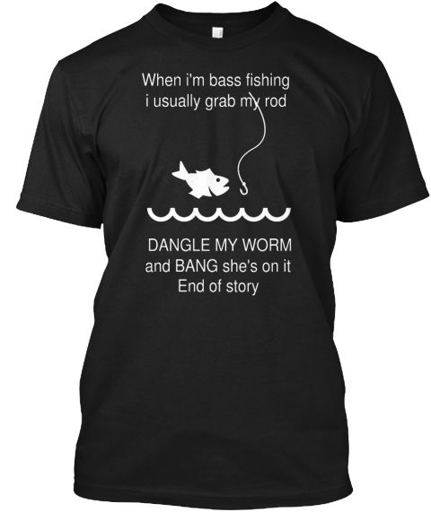 When I'm Bass Fishing I Usually Grab My Rod Dangle My Worm And Bang She's On It End Of Story